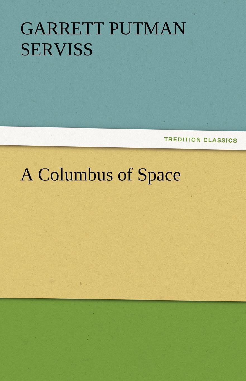 Garrett Putman Serviss A Columbus of Space