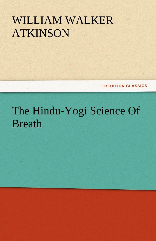 William Walker Atkinson The Hindu-Yogi Science of Breath atkinson william walker the hindu yogi science of breath