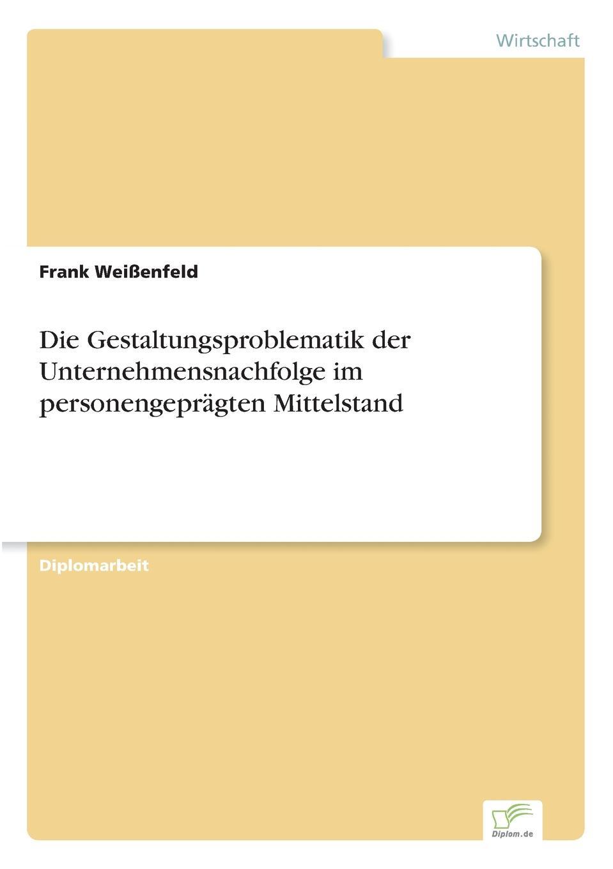 Frank Weißenfeld Die Gestaltungsproblematik der Unternehmensnachfolge im personengepragten Mittelstand roland hirn unternehmensnachfolge im handwerk probleme des generationenwechsels