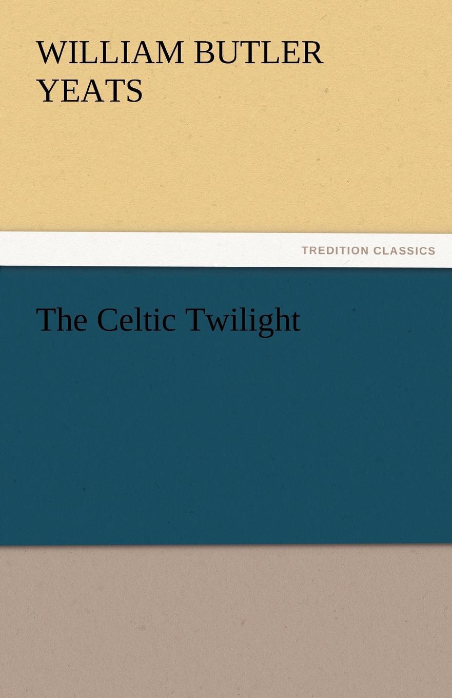William Butler Yeats The Celtic Twilight yeats w the celtic twilight isbn 9785521055517