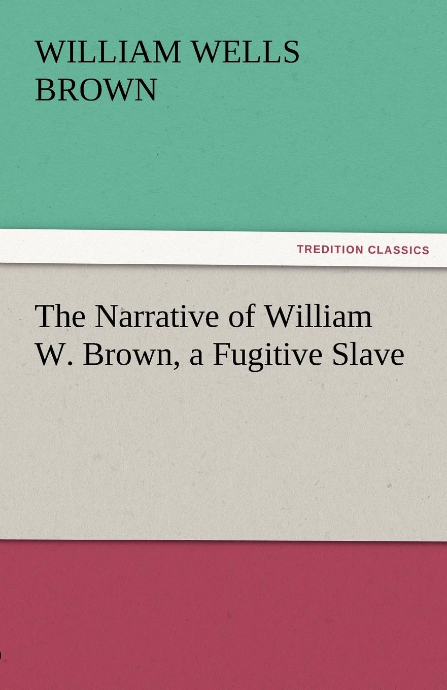 William Wells Brown The Narrative of William W. Brown, a Fugitive Slave brown william wells illustrated edition of the life and escape of wm wells brown from american slavery