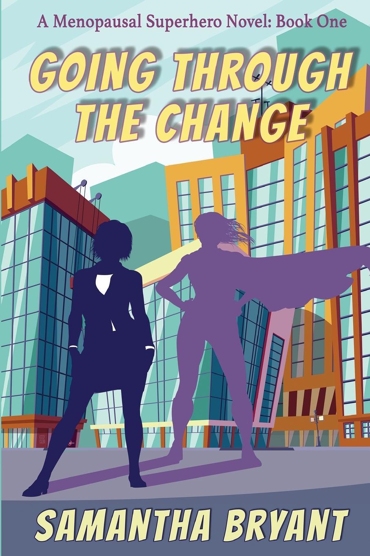 Samantha Bryant Going Through the Change. Menopausal Superheroes, Book One