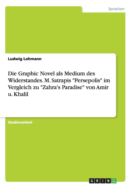 Ludwig Lohmann Die Graphic Novel als Medium des Widerstandes. M. Satrapis Persepolis im Vergleich zu Zahra.s Paradise von Amir u. Khalil musashi graphic novel
