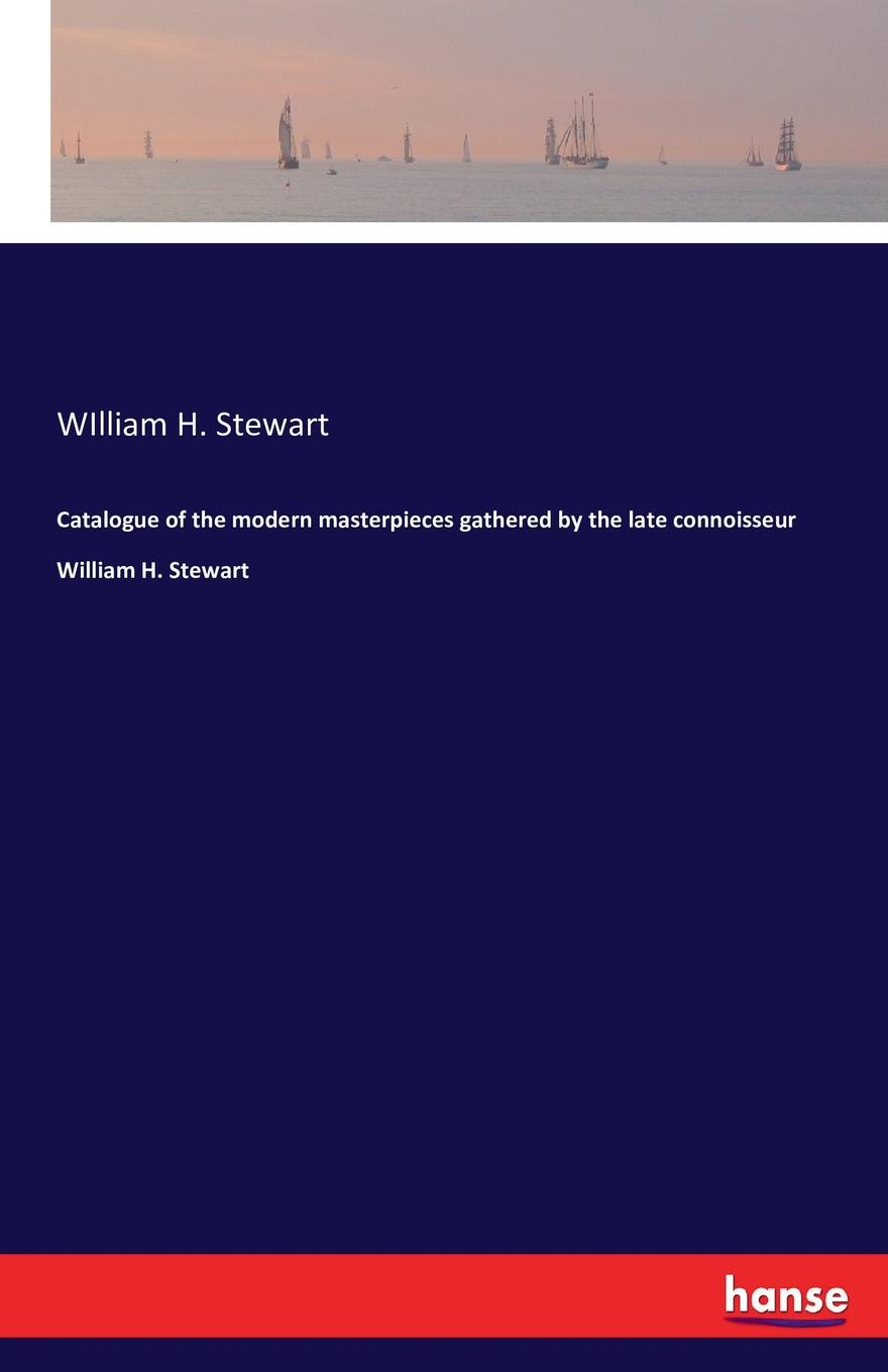 WIlliam H. Stewart Catalogue of the modern masterpieces gathered by the late connoisseur William H. Stewart тоня виатровски сделай свою книгу