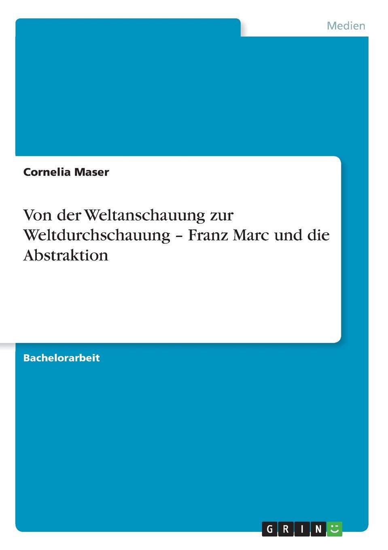 Cornelia Maser Von der Weltanschauung zur Weltdurchschauung - Franz Marc und die Abstraktion kandinsky marc and der blaue reiter