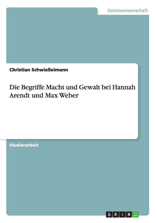 Christian Schwießelmann Die Begriffe Macht und Gewalt bei Hannah Arendt und Max Weber hannah arendt the origins of totalitarianism