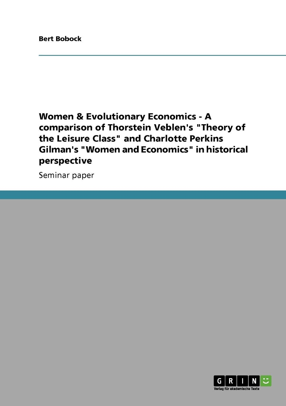 Bert Bobock Women . Evolutionary Economics - A comparison of Thorstein Veblen.s Theory of the Leisure Class and Charlotte Perkins Gilman.s Women and Economics in historical perspective thorstein veblen the theory of the leisure class