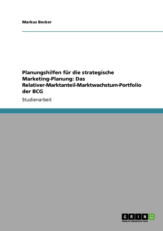 Planungshilfen fur die strategische Marketing-Planung. Das Relativer-Marktanteil-Marktwachstum-Portfolio der BCG Studienarbeit aus dem Jahr 2007 im Fachbereich BWL - Marketing...