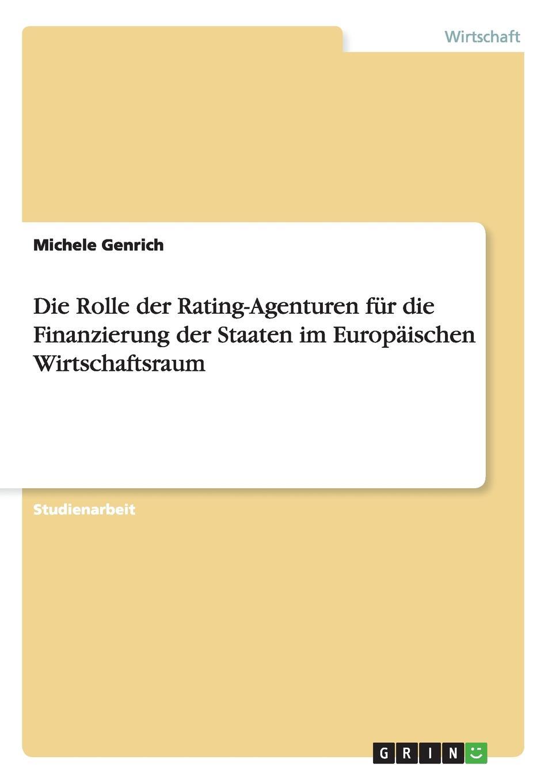 Die Rolle der Rating-Agenturen fur die Finanzierung der Staaten im Europaischen Wirtschaftsraum Studienarbeit aus dem Jahr 2012 im Fachbereich VWL...