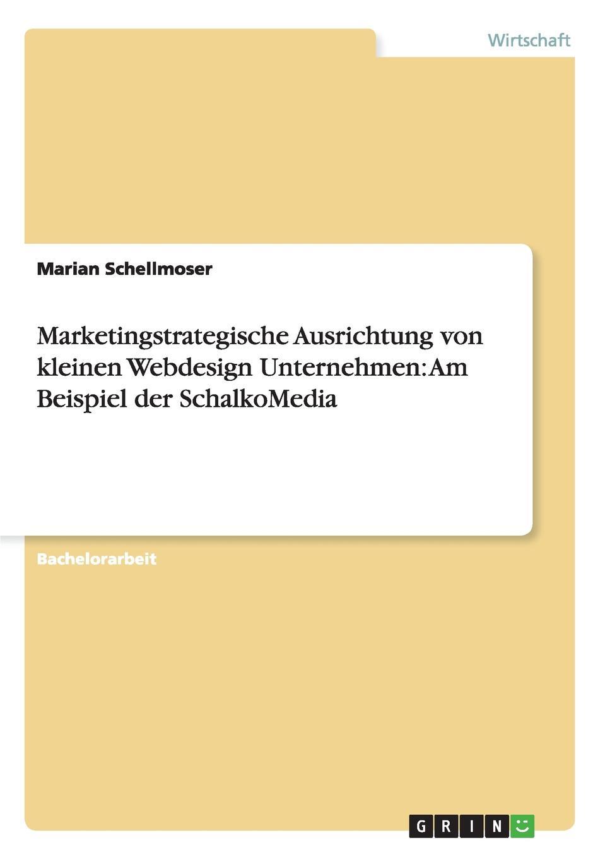 Marketingstrategische Ausrichtung von kleinen Webdesign Unternehmen. Am Beispiel der SchalkoMedia Bachelorarbeit aus dem Jahr 2012 im Fachbereich BWL - Marketing...