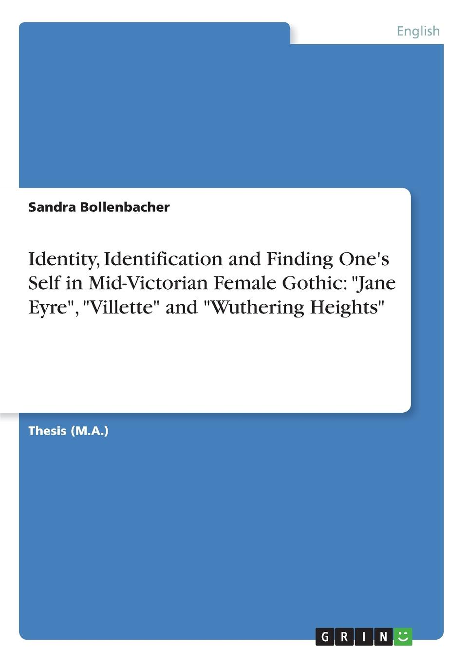 """Sandra Bollenbacher Identity, Identification and Finding One.s Self in Mid-Victorian Female Gothic. """"Jane Eyre"""", """"Villette"""" and """"Wuthering Heights"""""""