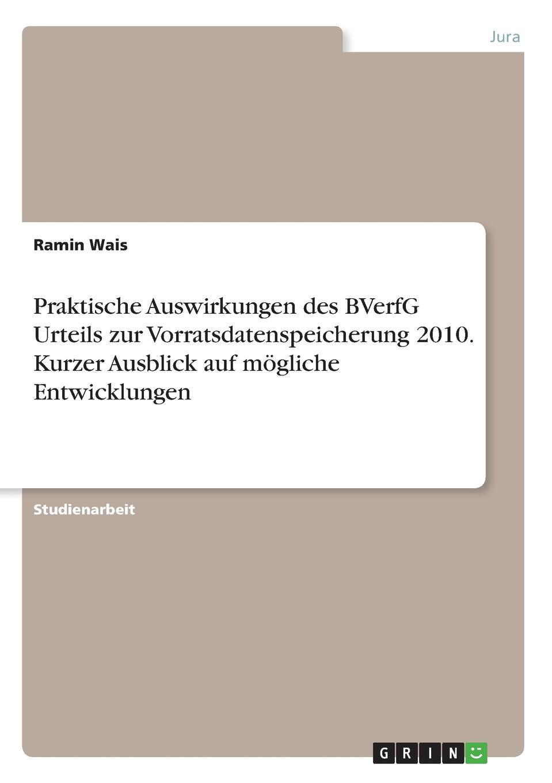 Ramin Wais Praktische Auswirkungen des BVerfG Urteils zur Vorratsdatenspeicherung 2010. Kurzer Ausblick auf mogliche Entwicklungen das urteil