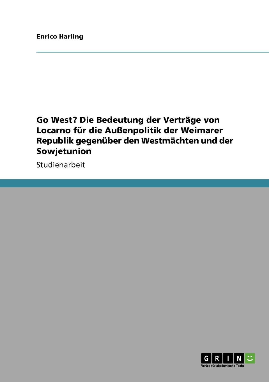 Enrico Harling Go West. Die Bedeutung der Vertrage von Locarno fur die Aussenpolitik der Weimarer Republik gegenuber den Westmachten und der Sowjetunion