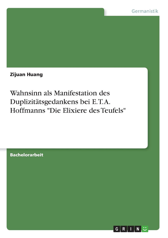 Zijuan Huang Wahnsinn als Manifestation des Duplizitatsgedankens bei E. T. A. Hoffmanns Die Elixiere des Teufels die elixiere des teufels