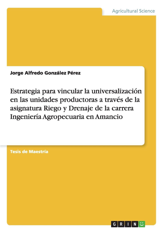 цена Jorge Alfredo González Pérez Estrategia para vincular la universalizacion en las unidades productoras a traves de la asignatura Riego y Drenaje de la carrera Ingenieria Agropecuaria en Amancio онлайн в 2017 году