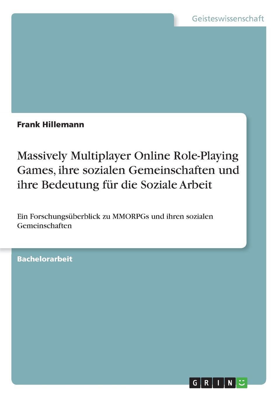 Frank Hillemann Massively Multiplayer Online Role-Playing Games, ihre sozialen Gemeinschaften und ihre Bedeutung fur die Soziale Arbeit недорого