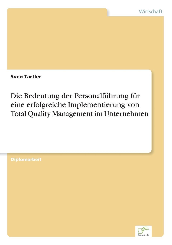 Die Bedeutung der Personalfuhrung fur eine erfolgreiche Implementierung von Total Quality Management im Unternehmen Inhaltsangabe:Zusammenfassung:Die wirtschaftliche Entwicklung...