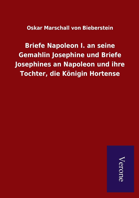Oskar Marschall von Bieberstein Briefe Napoleon I. an seine Gemahlin Josephine und Briefe Josephines an Napoleon und ihre Tochter, die Konigin Hortense