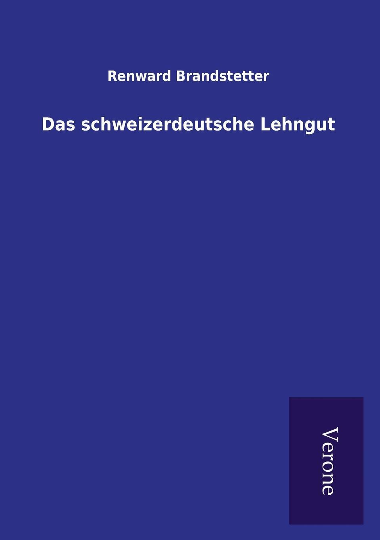 Renward Brandstetter Das schweizerdeutsche Lehngut renward brandstetter prolegomena zu einer urkundlichen geschichte der luzerner mundart