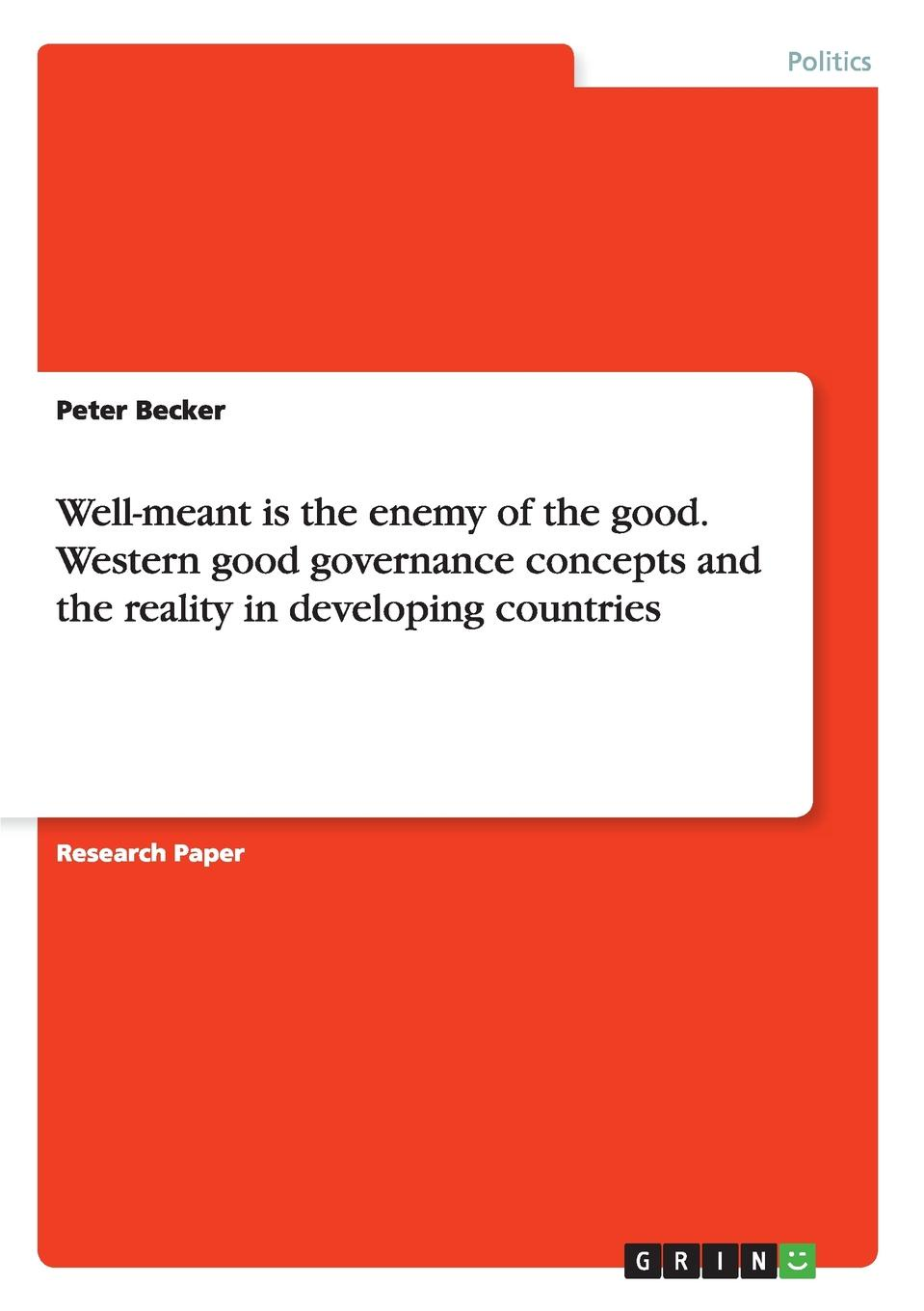 Peter Becker Well-meant is the enemy of the good. Western good governance concepts and the reality in developing countries programs in aid of the poor sixth edition