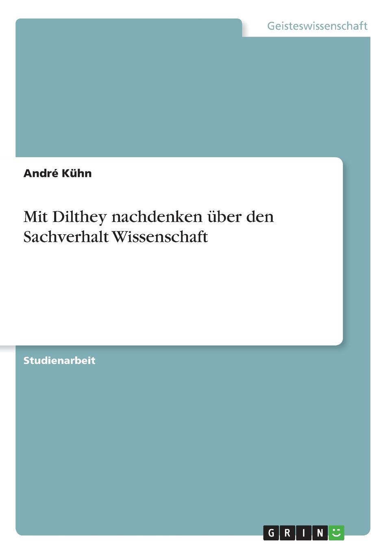 André Kühn Mit Dilthey nachdenken uber den Sachverhalt Wissenschaft wilhelm dilthey der aufbau der geschichtlichen welt in den geisteswissenschaften