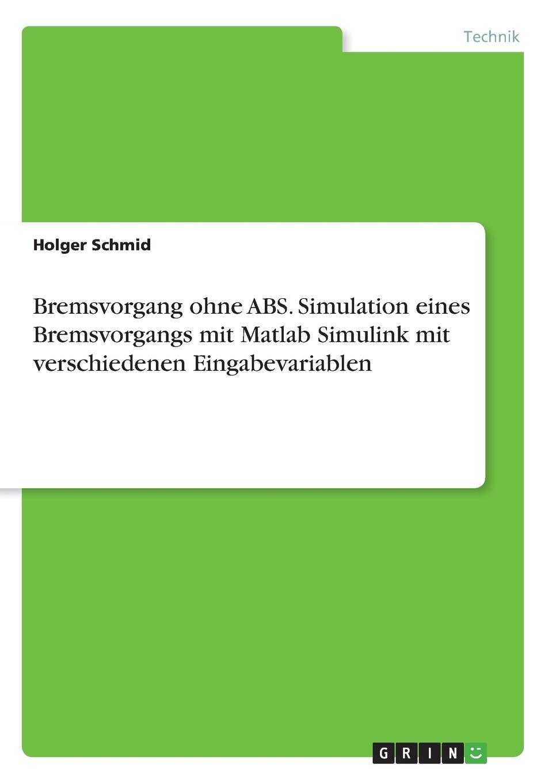 Bremsvorgang ohne ABS. Simulation eines Bremsvorgangs mit Matlab Simulink mit verschiedenen Eingabevariablen Fachbuch aus dem Jahr 2017 im Fachbereich Ingenieurwissenschaften...