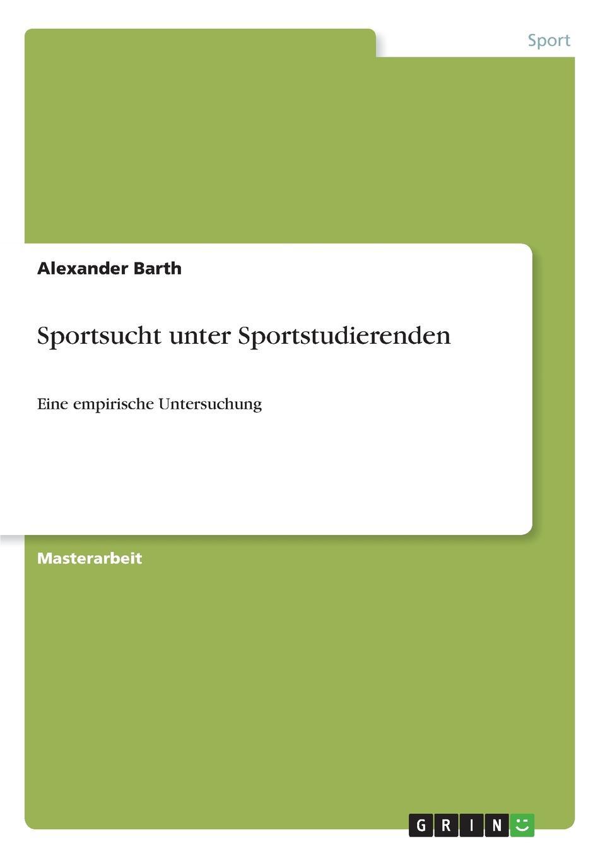 Alexander Barth Sportsucht unter Sportstudierenden ingolf poßke sportsucht und der mediale einfluss im kraftsport