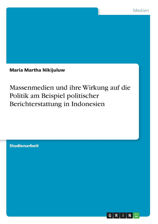 Maria Martha Nikijuluw Massenmedien und ihre Wirkung auf die Politik am Beispiel politischer Berichterstattung in Indonesien adrian gmelch die politische philosophie arthur schopenhauers ein pessimistischer blick auf die politik