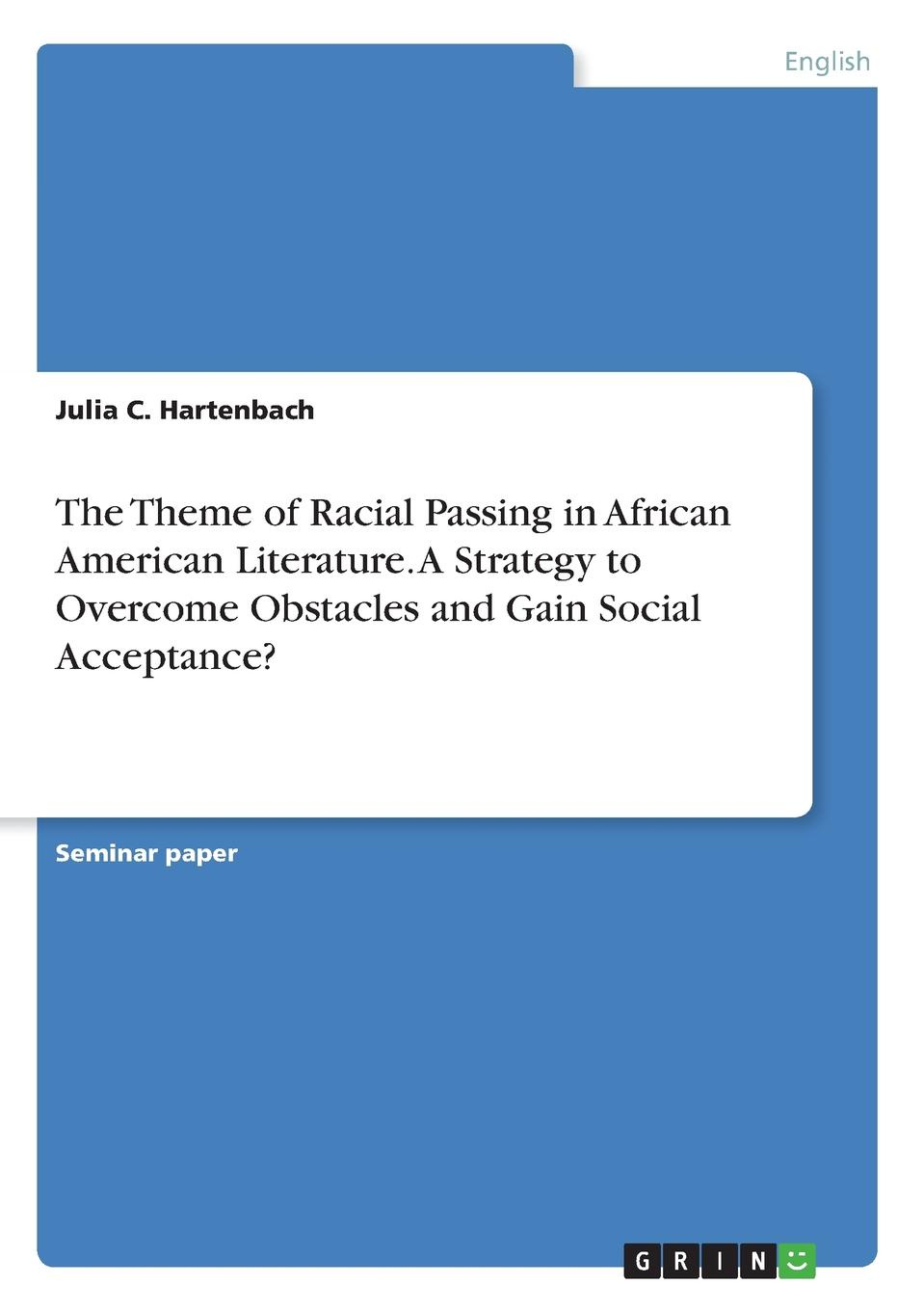 Julia C. Hartenbach The Theme of Racial Passing in African American Literature. A Strategy to Overcome Obstacles and Gain Social Acceptance. цена