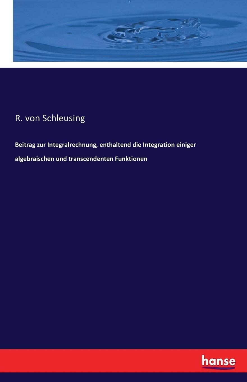 R. von Schleusing Beitrag zur Integralrechnung, enthaltend die Integration einiger algebraischen und transcendenten Funktionen lioudmila berlejung lehrer mit migrationshintergrund als beitrag zur integration
