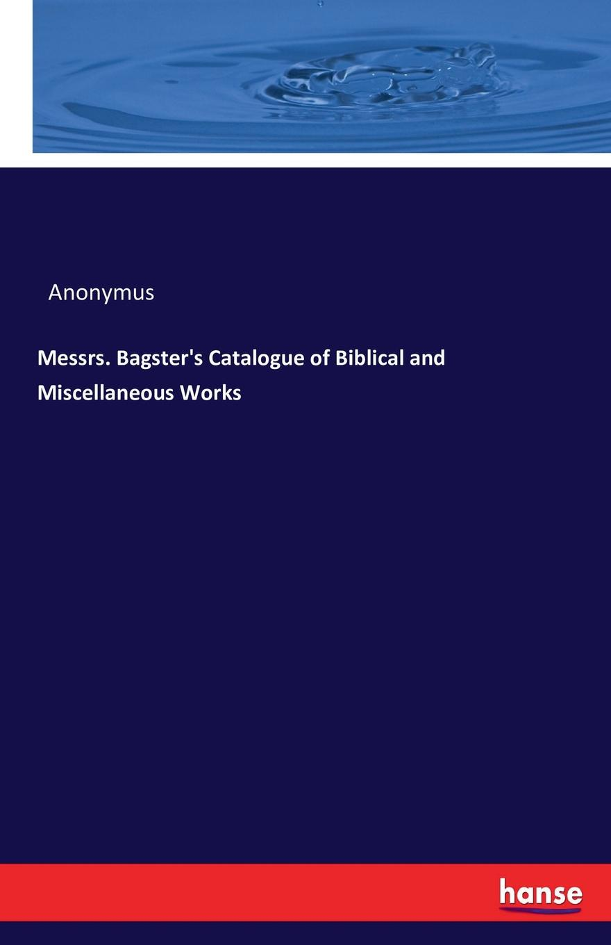 Anonymus Messrs. Bagster.s Catalogue of Biblical and Miscellaneous Works review of biblical literature 2016