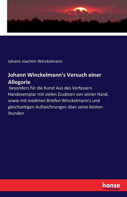Johann Joachim Winckelmann Johann Winckelmann.s Versuch einer Allegorie johann joachim winckelmann johann erich biester johann winkelmanns briefe an einen seiner vertrautesten freunde in den jahren 1756 bis 1768 nebst einem anhange von briefen an verschiedene andere personen