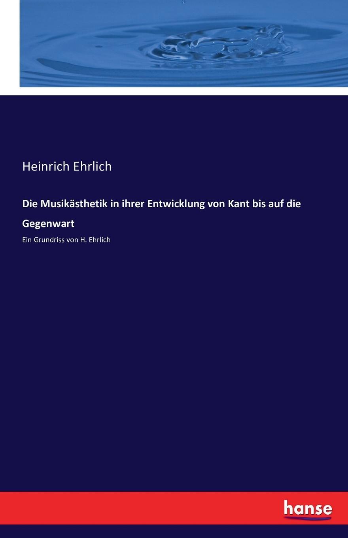 Heinrich Ehrlich Die Musikasthetik in ihrer Entwicklung von Kant bis auf die Gegenwart