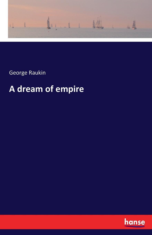 George Raukin A dream of empire