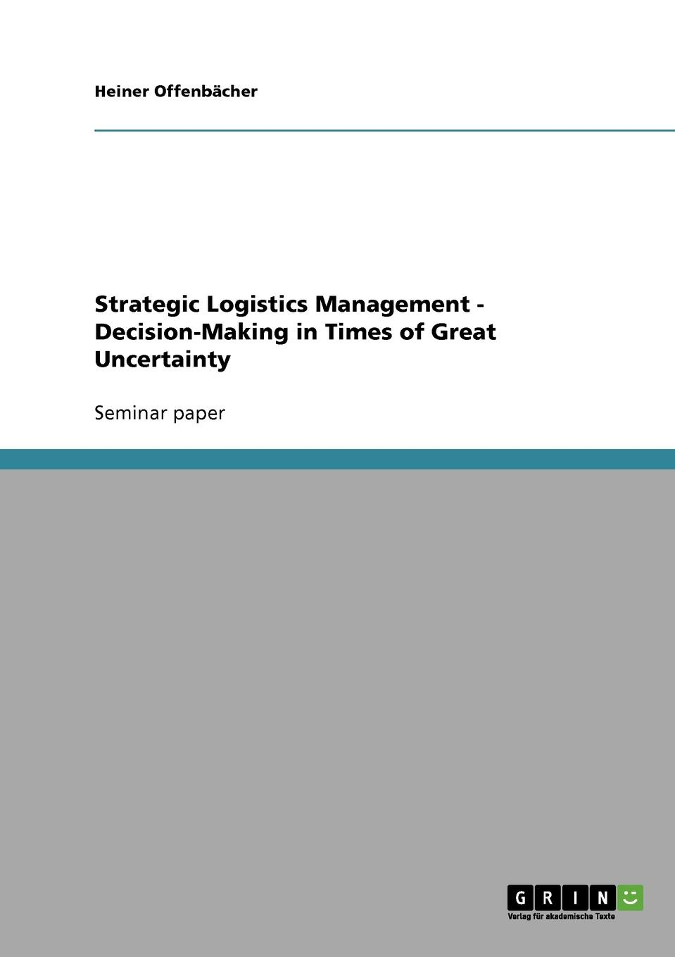 Heiner Offenbächer Strategic Logistics Management - Decision-Making in Times of Great Uncertainty alice yalaoui optimization of logistics