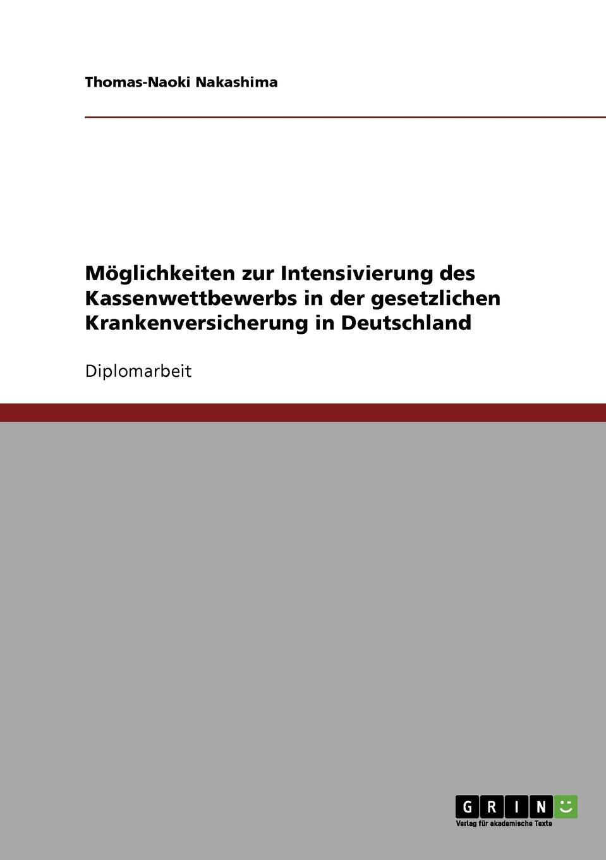 Moglichkeiten zur Intensivierung des Kassenwettbewerbs in der gesetzlichen Krankenversicherung in Deutschland Diplomarbeit aus dem Jahr 2007 im Fachbereich BWL - Bank, BР?rse...