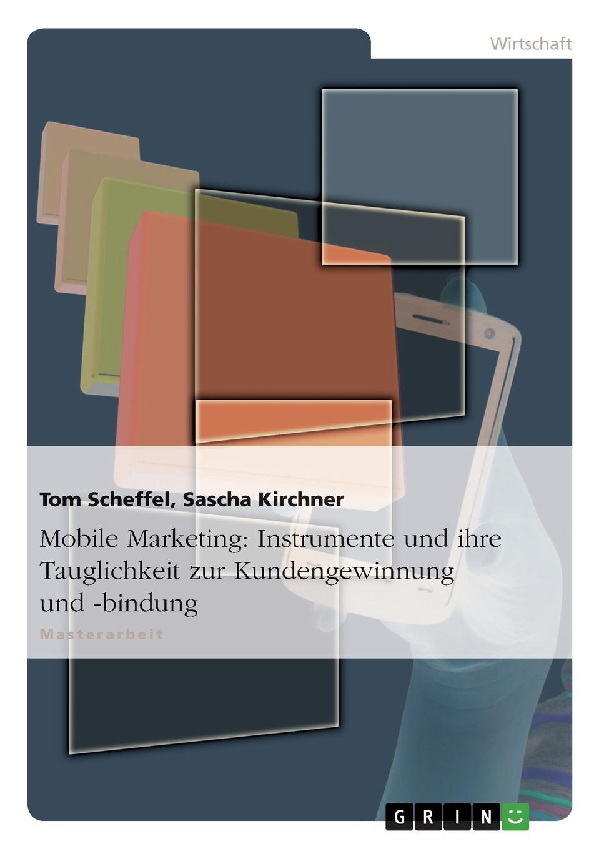 Tom Scheffel, Sascha Kirchner Mobile Marketing. Instrumente Und Ihre Tauglichkeit Zur Kundengewinnung Und -Bindung scheffel tom grundlagen des mobile marketing voraussetzungen und technologien