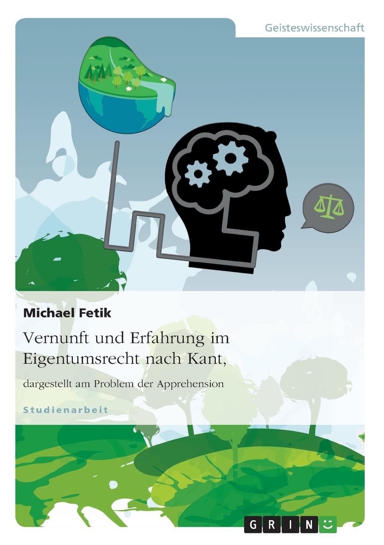 Michael Fetik Vernunft und Erfahrung im Eigentumsrecht nach Kant, dargestellt am Problem der Apprehension