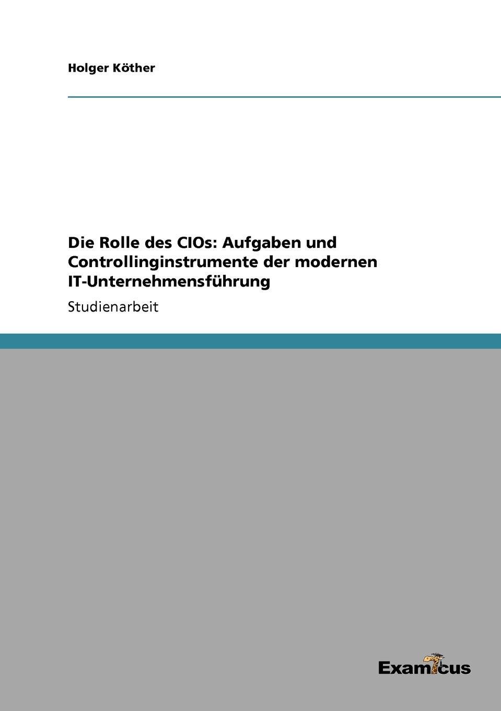 Holger Köther Die Rolle des CIOs. Aufgaben und Controllinginstrumente der modernen IT-Unternehmensfuhrung holger köther die rolle des cios aufgaben und controllinginstrumente der modernen it unternehmensfuhrung
