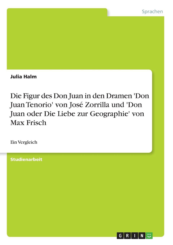 Julia Halm Die Figur des Don Juan in den Dramen .Don Juan Tenorio. von Jose Zorrilla und .Don Juan oder Die Liebe zur Geographie. von Max Frisch juan josé mosalini