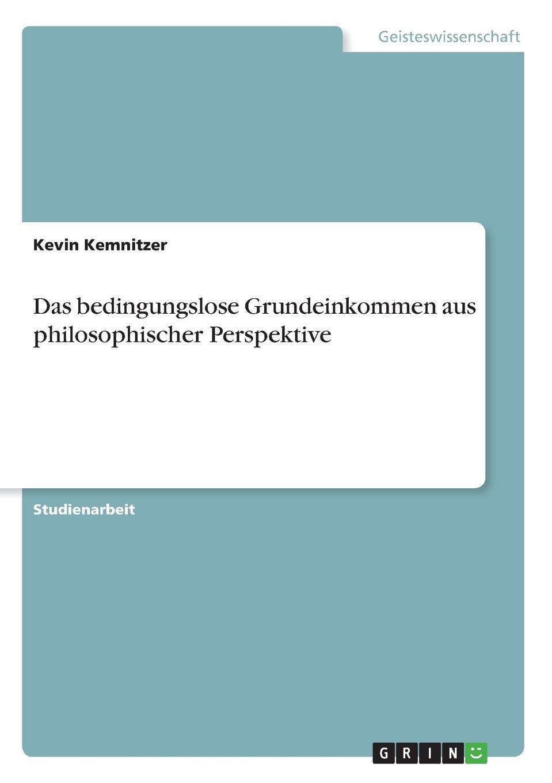 Kevin Kemnitzer Das bedingungslose Grundeinkommen aus philosophischer Perspektive steven behrend welche moglichkeiten bietet das bedingungslose grundeinkommen um die bedarfsgerechtigkeit in deutschland zu verbessern