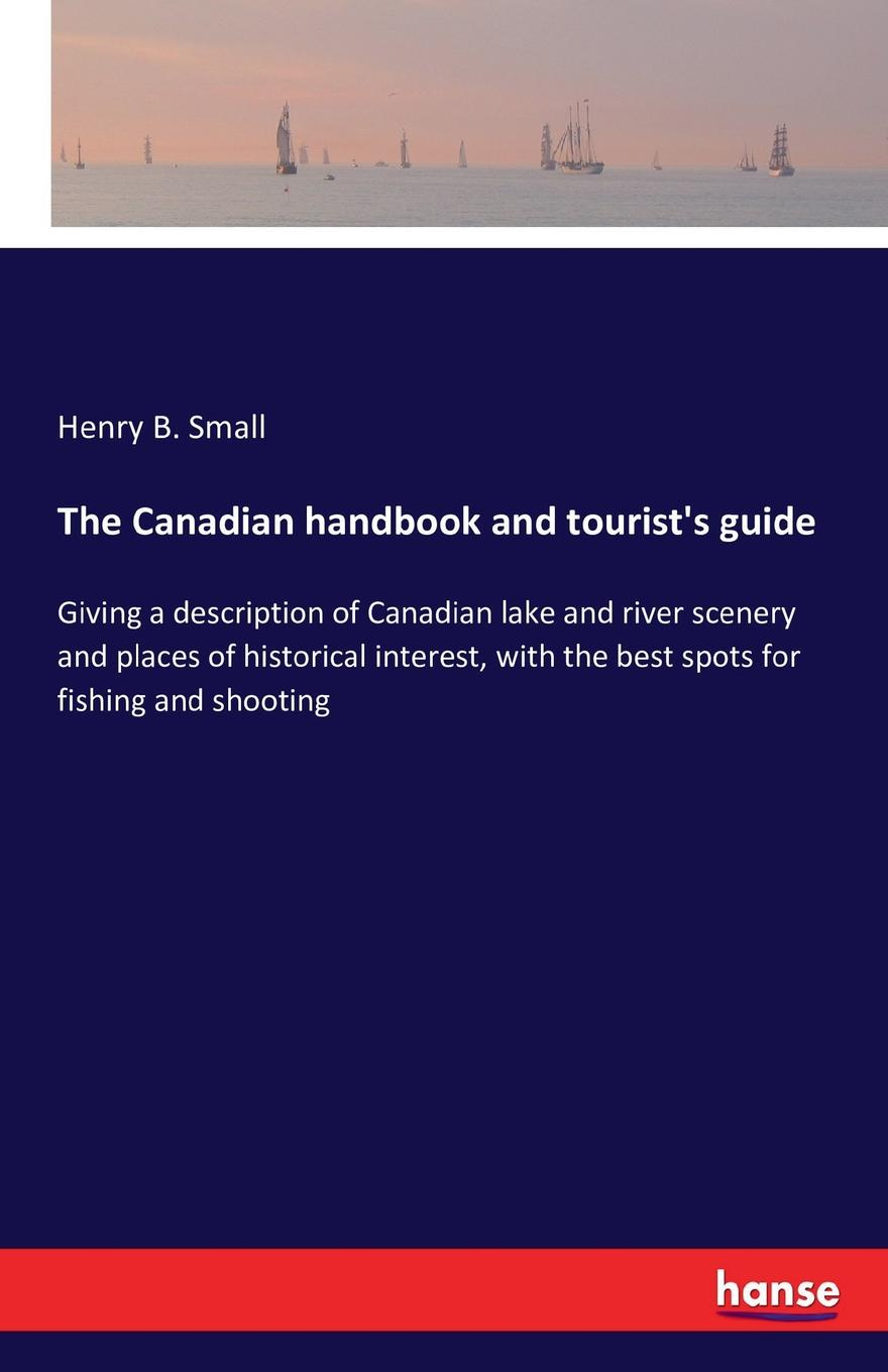 Henry B. Small The Canadian handbook and tourist.s guide