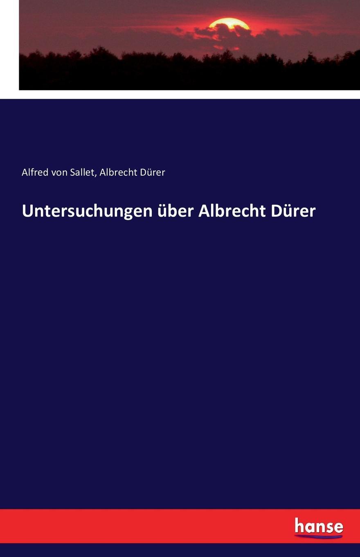 Alfred von Sallet, Albrecht Dürer Untersuchungen uber Albrecht Durer a durer albrecht durers unterweisung der messung