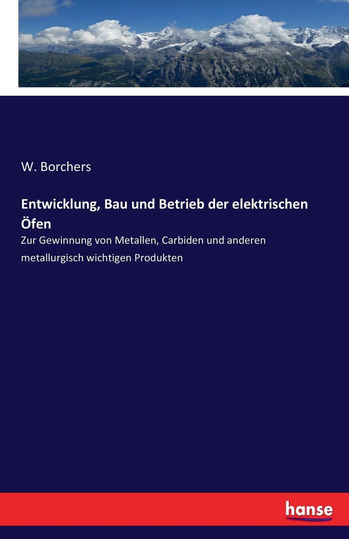 W. Borchers Entwicklung, Bau und Betrieb der elektrischen Ofen w borchers entwicklung bau und betrieb der elektrischen ofen