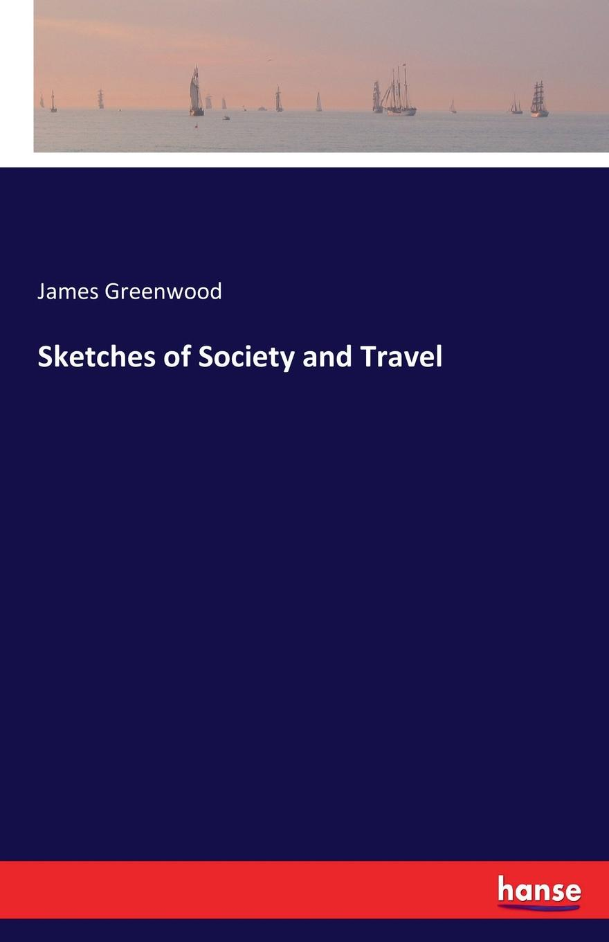 James Greenwood Sketches of Society and Travel