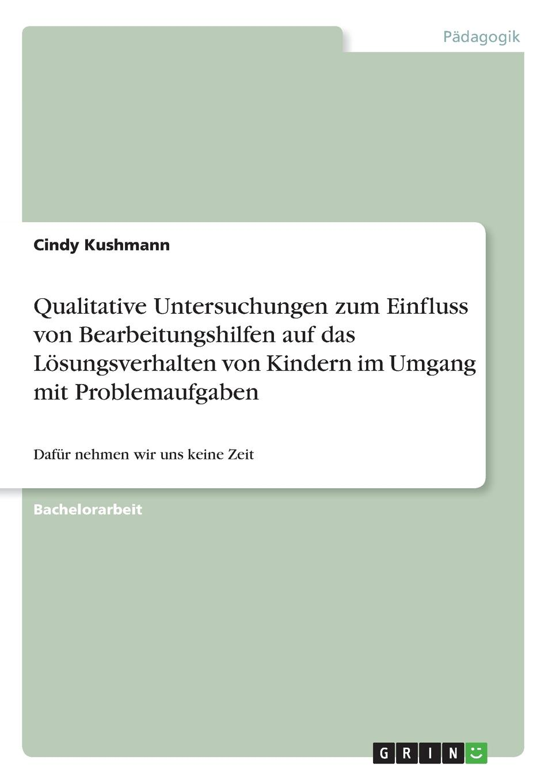 Cindy Kushmann Qualitative Untersuchungen zum Einfluss von Bearbeitungshilfen auf das Losungsverhalten von Kindern im Umgang mit Problemaufgaben jessica eichenauer einfluss von computernutzung auf die soziale entwicklung von kindern im vorschulalter
