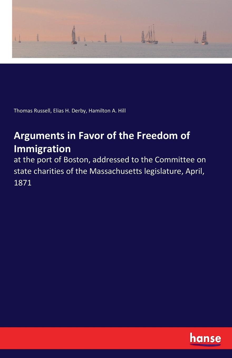 Thomas Russell, Elias H. Derby, Hamilton A. Hill Arguments in Favor of the Freedom of Immigration reports on the herbaceous plants and on the quadrupeds of massachusetts published agreeably to an order of the legislature by the commissioners on the zoological and botanical survey of the state