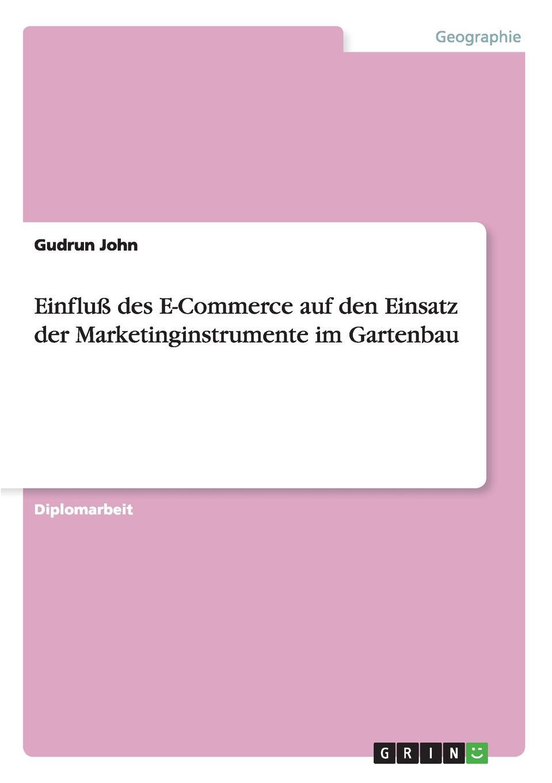 Gudrun John Einfluss des E-Commerce auf den Einsatz der Marketinginstrumente im Gartenbau stefan pfänder xml der internet standard zur elektronischen datenubertragung und seine betriebswirtschaftliche bedeutung im e commerce