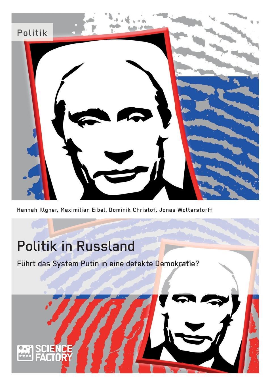 Maximilian Eibel, Dominik Christof, Jonas Wolterstorff Politik in Russland. Fuhrt das System Putin in eine defekte Demokratie. russland