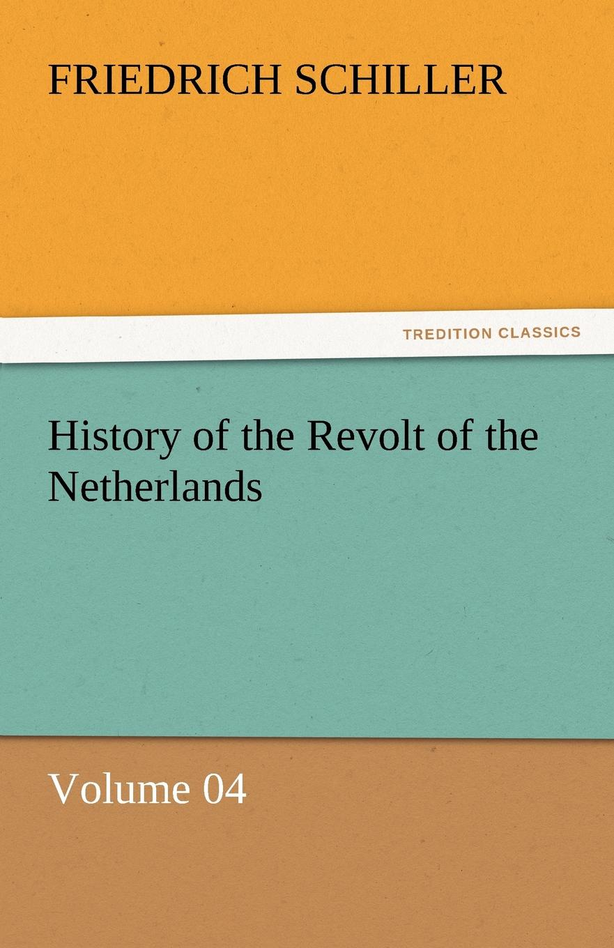 Schiller Friedrich History of the Revolt of the Netherlands - Volume 04 friedrich von schiller history of the revolt of the netherlands volume 03